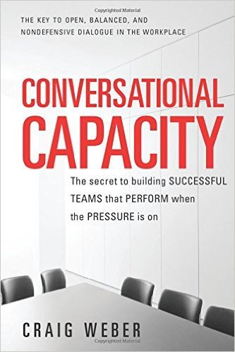 Conversational Capacity- The Secret To Building Successful Teams That Perform When the Pressure IsOn
