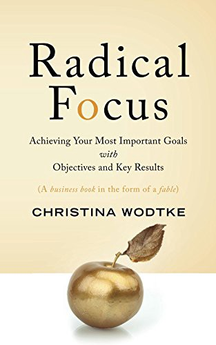 Radical Focus- Achieving Your Most Important Goals with Objectives and KeyResults